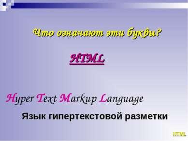 Что означают эти буквы? HTML Hyper Text Markup Language HTML Язык гипертексто...