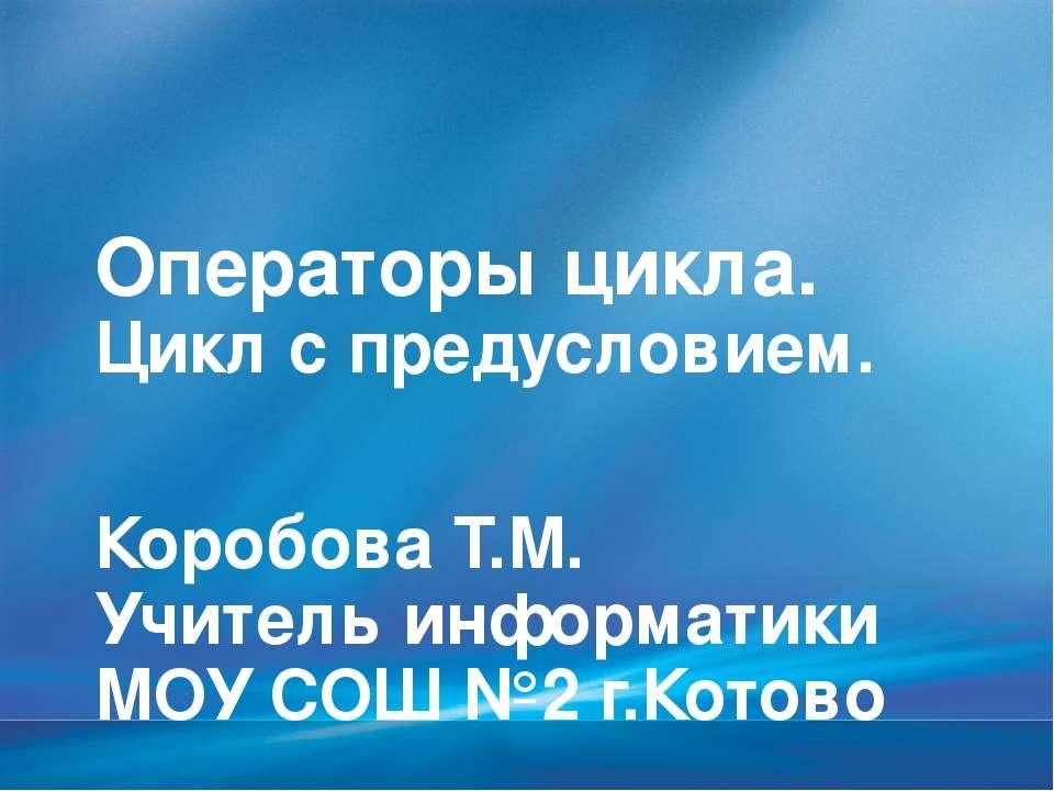 Операторы цикла. Цикл с предусловием. Коробова Т.М. Учитель информатики МОУ С...