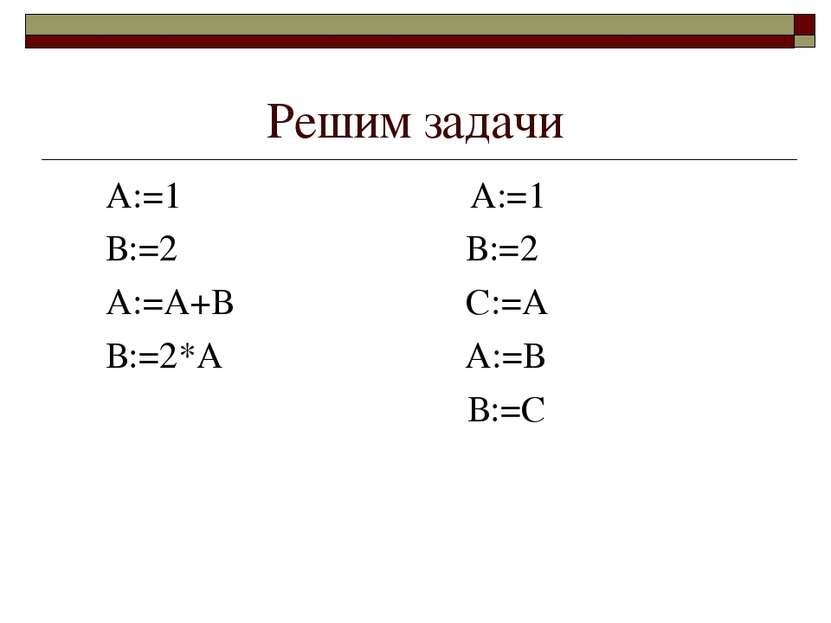 Решим задачи А:=1 А:=1 В:=2 В:=2 А:=А+В С:=А В:=2*А А:=В В:=С