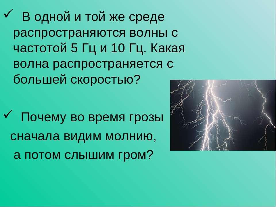 В одной и той же среде распространяются волны с частотой 5 Гц и 10 Гц. Какая ...