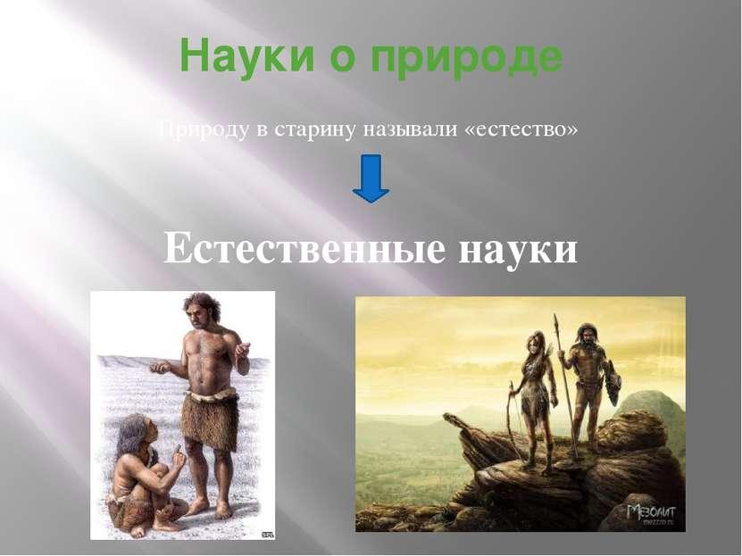 Науки о природе Природу в старину называли «естество» Естественные науки