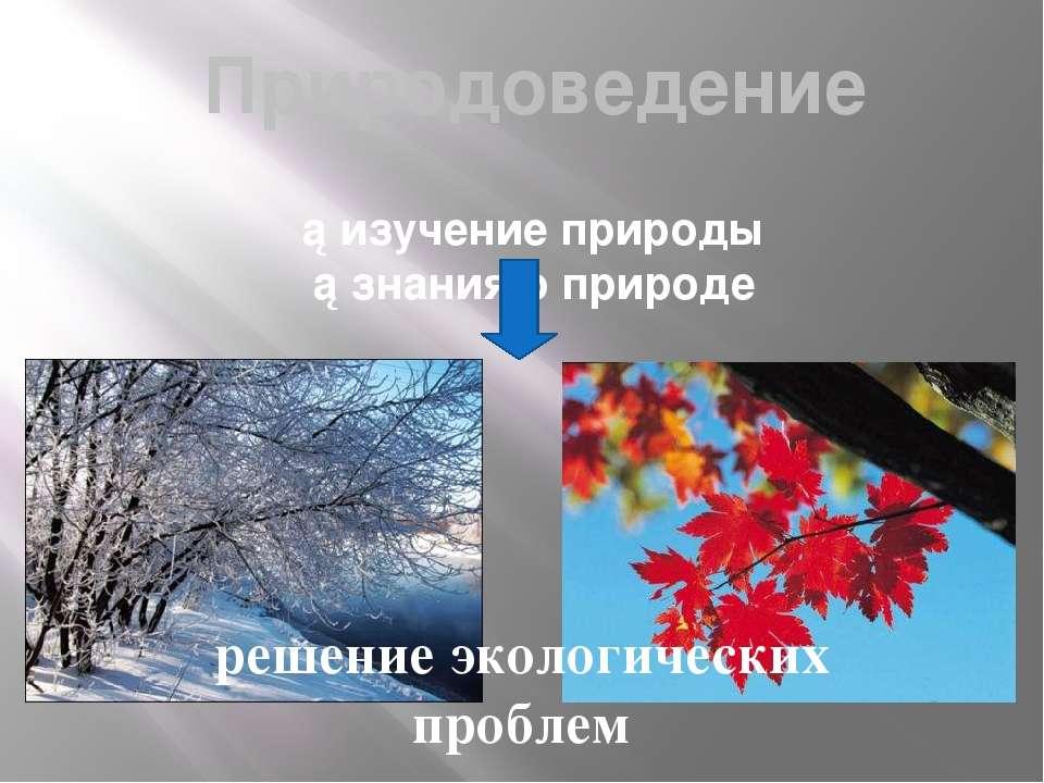 Природоведение ►изучение природы ►знания о природе решение экологических проблем