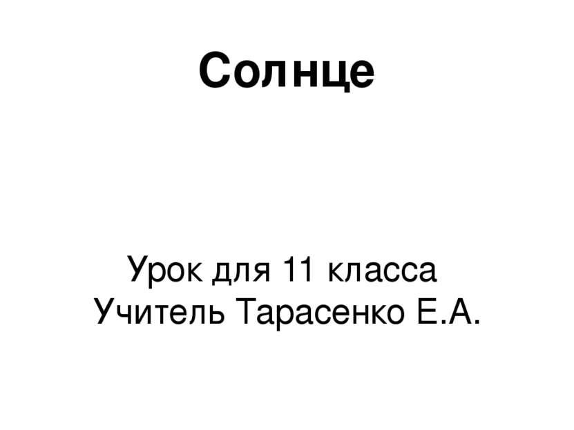 Солнце Урок для 11 класса Учитель Тарасенко Е.А.