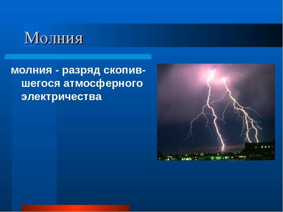 Молния молния - разряд скопив-шегося атмосферного электричества