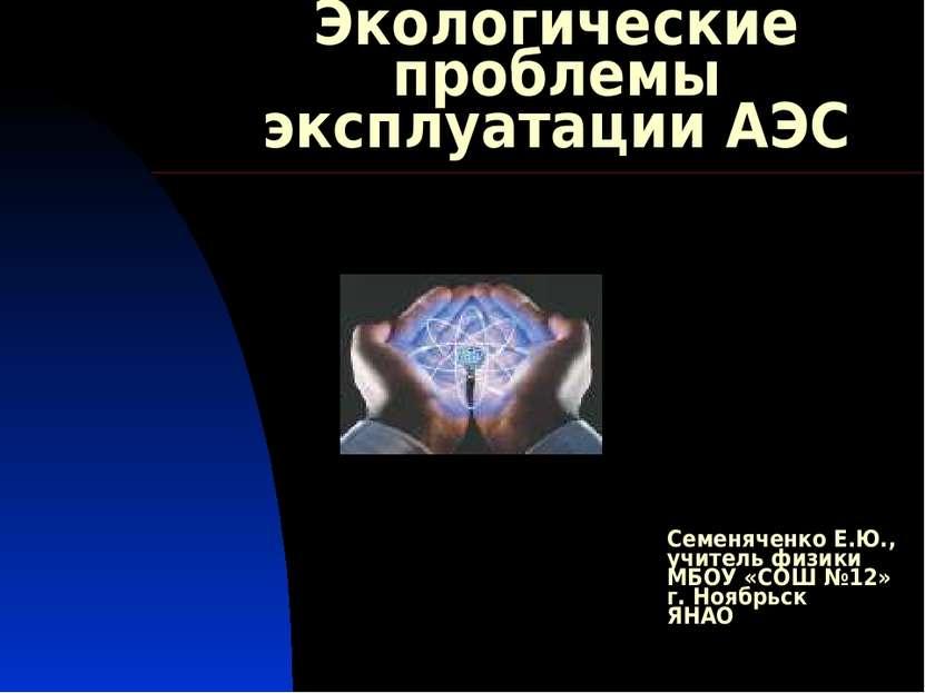 Экологические проблемы эксплуатации АЭС Семеняченко Е.Ю., учитель физики МБОУ...