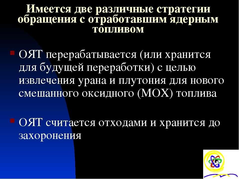 Имеется две различные стратегии обращения с отработавшим ядерным топливом ОЯТ...