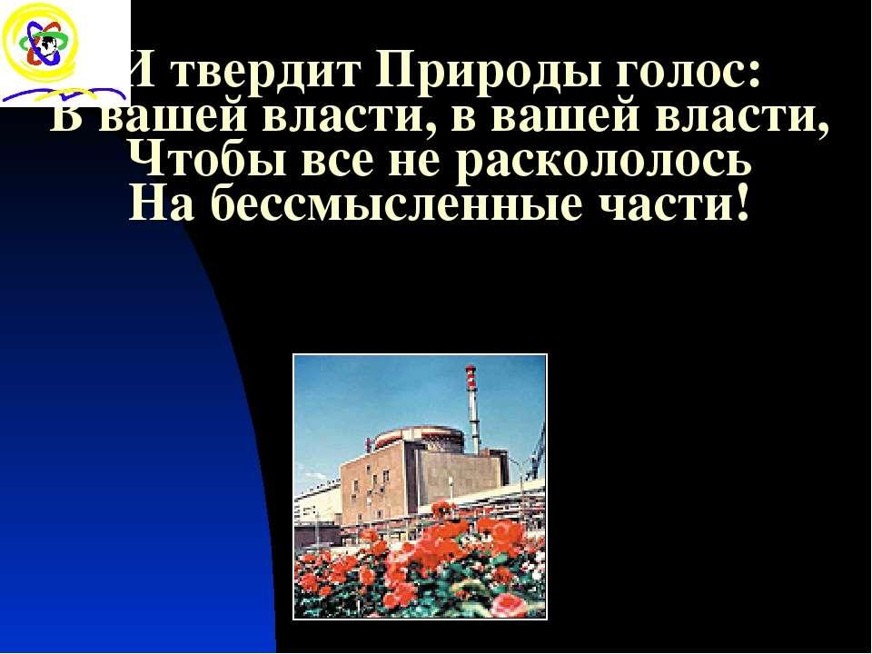 И твердит Природы голос: В вашей власти, в вашей власти, Чтобы все не расколо...