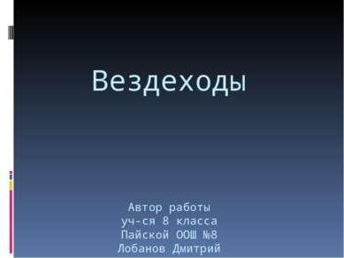 Вездеходы Автор работы уч-ся 8 класса Пайской ООШ №8 Лобанов Дмитрий
