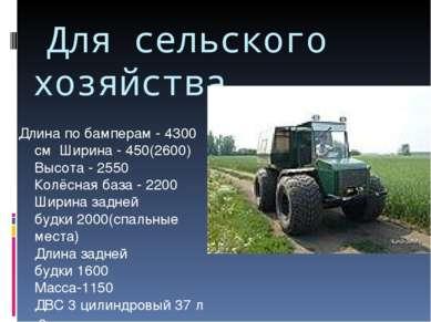 Для сельского хозяйства Длина по бамперам -4300 см Ширина - 450(2600) Высо...