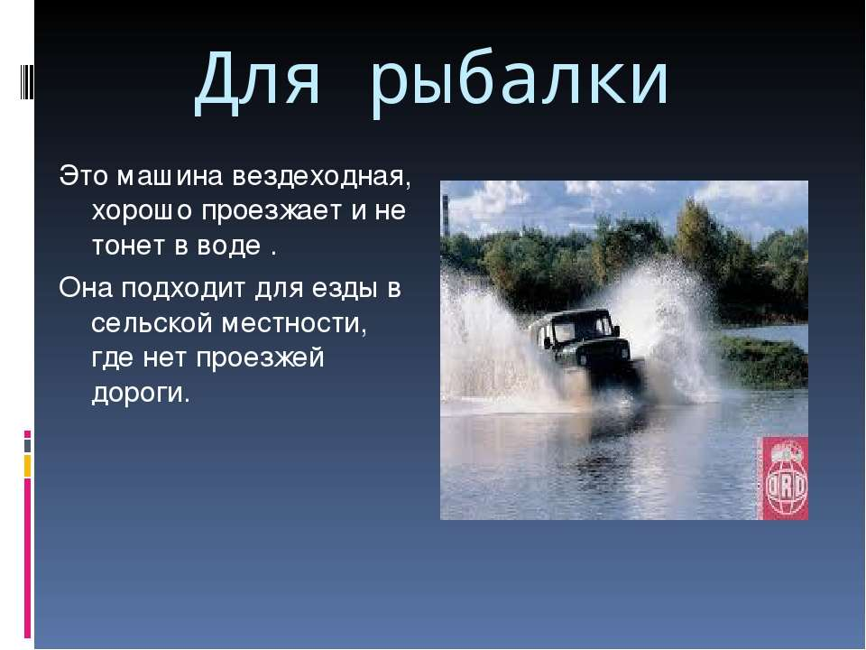 Для рыбалки Это машина вездеходная, хорошо проезжает и не тонет в воде . Она ...