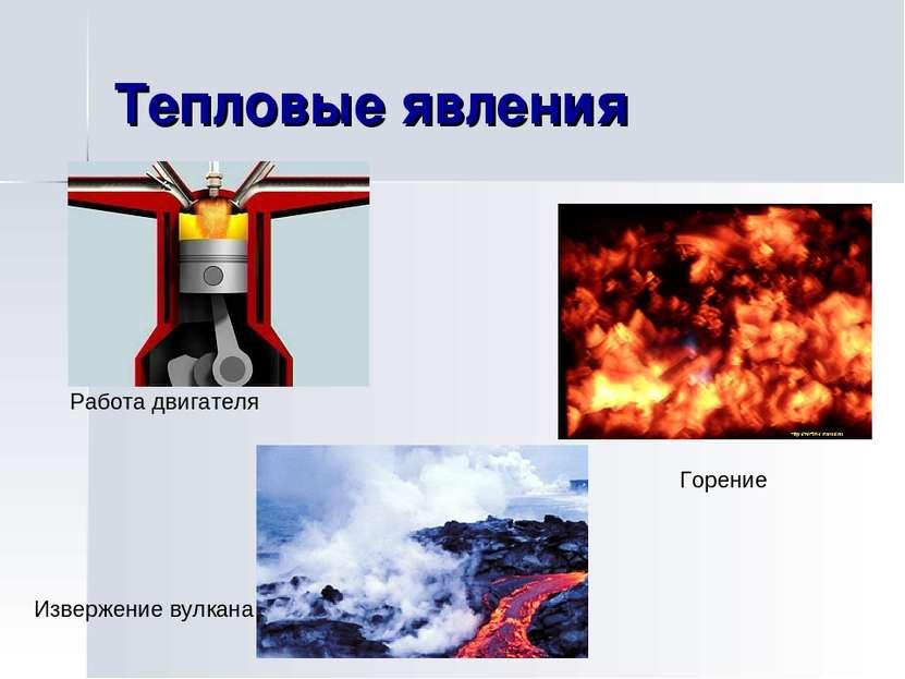 Тепловые явления Работа двигателя Горение Извержение вулкана