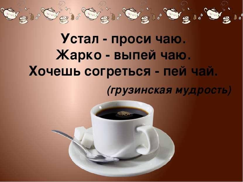 Устал - проси чаю. Жарко - выпей чаю. Хочешь согреться - пей чай. (грузинская...
