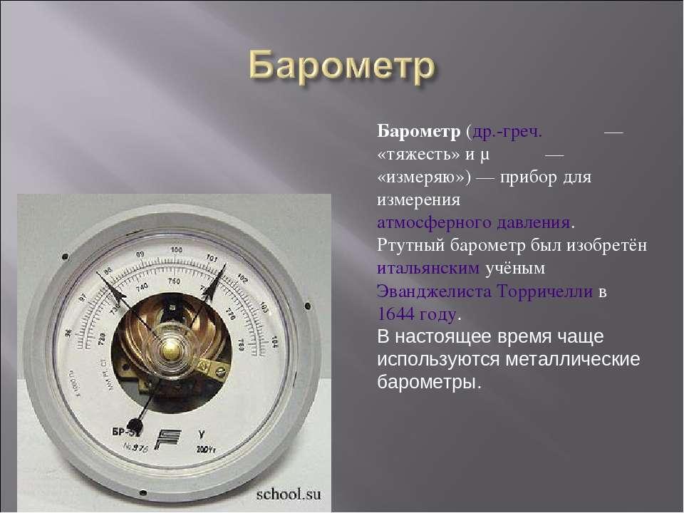 Барометр (др.-греч. βάρος— «тяжесть» и μετρέω— «измеряю»)— прибор для изме...