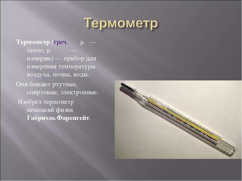 Термометр (греч. θέρμη— тепло; μετρέω— измеряю)— прибор для измерения темп...