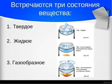 Встречаются три состояния вещества: Твердое 2. Жидкое 3. Газообразное