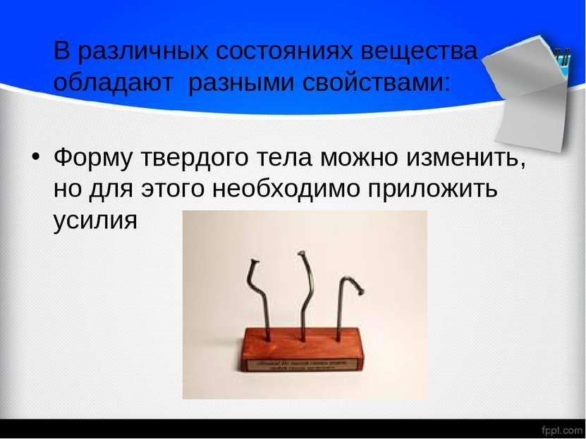 В различных состояниях вещества обладают разными свойствами: Форму твердого т...