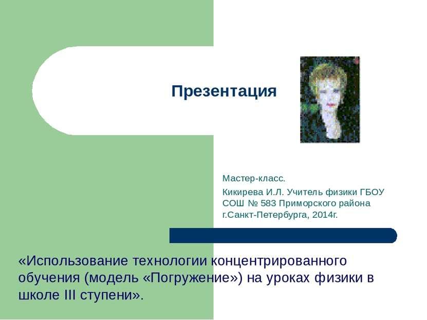 Презентация Мастер-класс. Кикирева И.Л. Учитель физики ГБОУ СОШ № 583 Приморс...