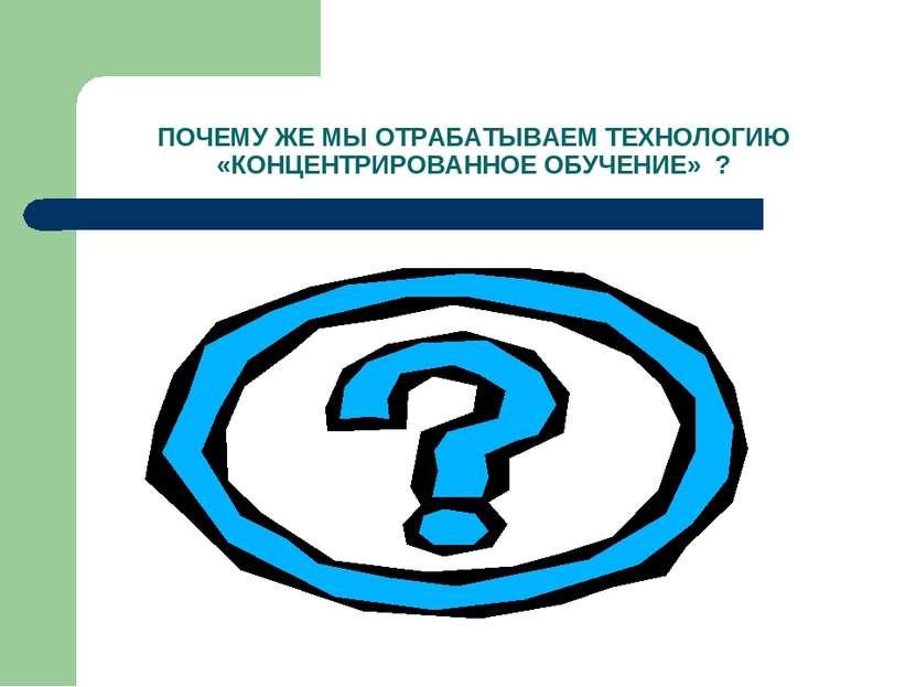 ПОЧЕМУ ЖЕ МЫ ОТРАБАТЫВАЕМ ТЕХНОЛОГИЮ «КОНЦЕНТРИРОВАННОЕ ОБУЧЕНИЕ» ?