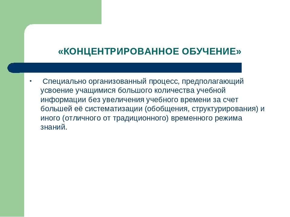 «КОНЦЕНТРИРОВАННОЕ ОБУЧЕНИЕ» Специально организованный процесс, предполагающи...