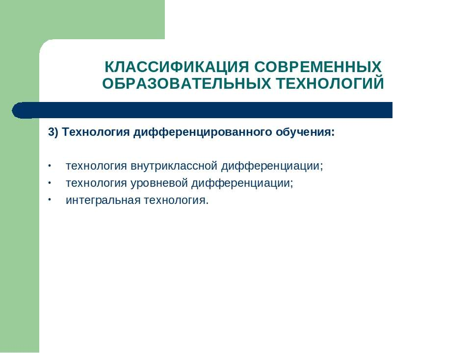 КЛАССИФИКАЦИЯ СОВРЕМЕННЫХ ОБРАЗОВАТЕЛЬНЫХ ТЕХНОЛОГИЙ 3) Технология дифференци...