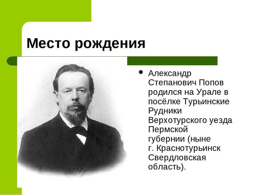 Место рождения Александр Степанович Попов родилсянаУралев посёлкеТурьинск...