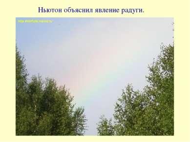 Ньютон объяснил явление радуги.