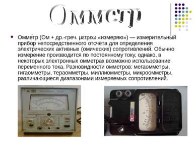 Омме тр (Ом + др.-греч. μετρεω «измеряю») — измерительный прибор непосредстве...