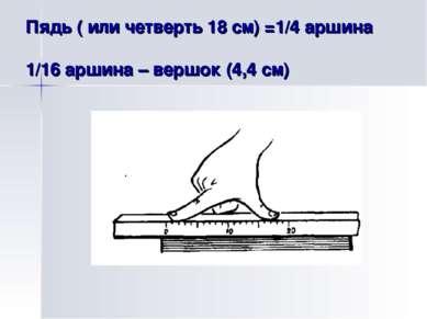 Пядь ( или четверть 18 см) =1/4 аршина 1/16 аршина – вершок (4,4 см)