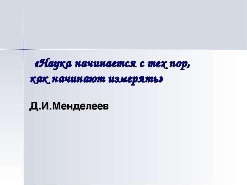 «Наука начинается с тех пор, как начинают измерять» Д.И.Менделеев