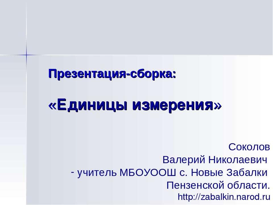 Презентация-сборка: «Единицы измерения» Соколов Валерий Николаевич учитель МБ...