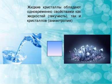 Жидкие кристаллы обладают одновременно свойствами как жидкостей (текучесть), ...