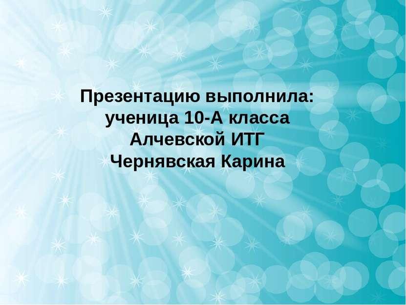 Презентацию выполнила: ученица 10-А класса Алчевской ИТГ Чернявская Карина