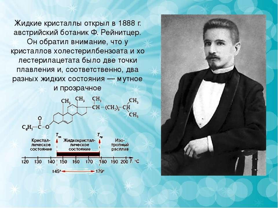 Жидкие кристаллы открыл в1888г. австрийский ботаник Ф. Рейнитцер. Он обрати...