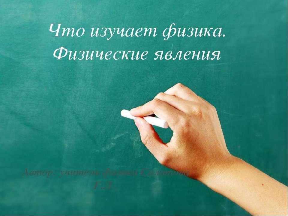 Что изучает физика. Физические явления Автор: учитель физики Салатова Г.Л..