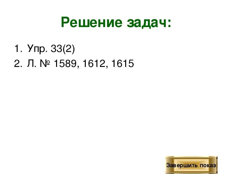 Решение задач: Упр. 33(2) Л. № 1589, 1612, 1615 Завершить показ