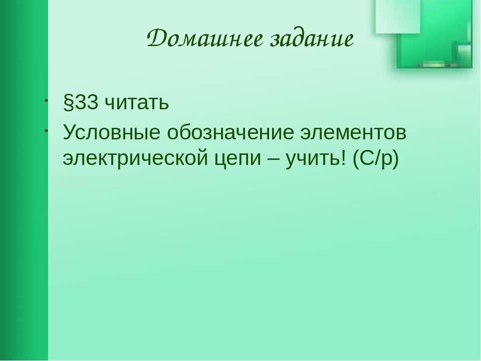 Домашнее задание §33 читать Условные обозначение элементов электрической цепи...