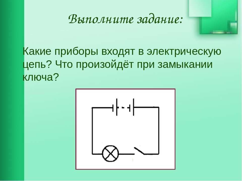 Выполните задание: Какие приборы входят в электрическую цепь? Что произойдёт ...