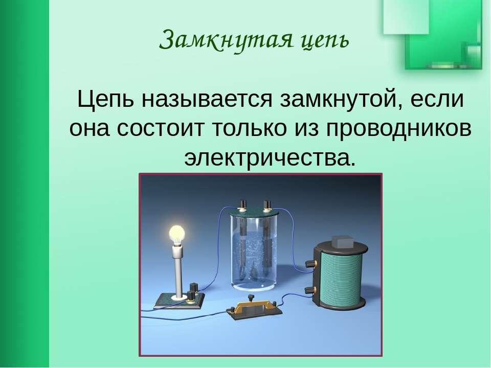 Замкнутая цепь Цепь называется замкнутой, если она состоит только из проводни...