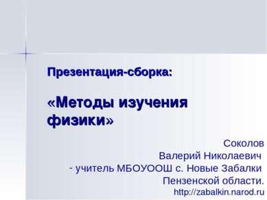 Презентация-сборка: «Методы изучения физики» Соколов Валерий Николаевич учите...