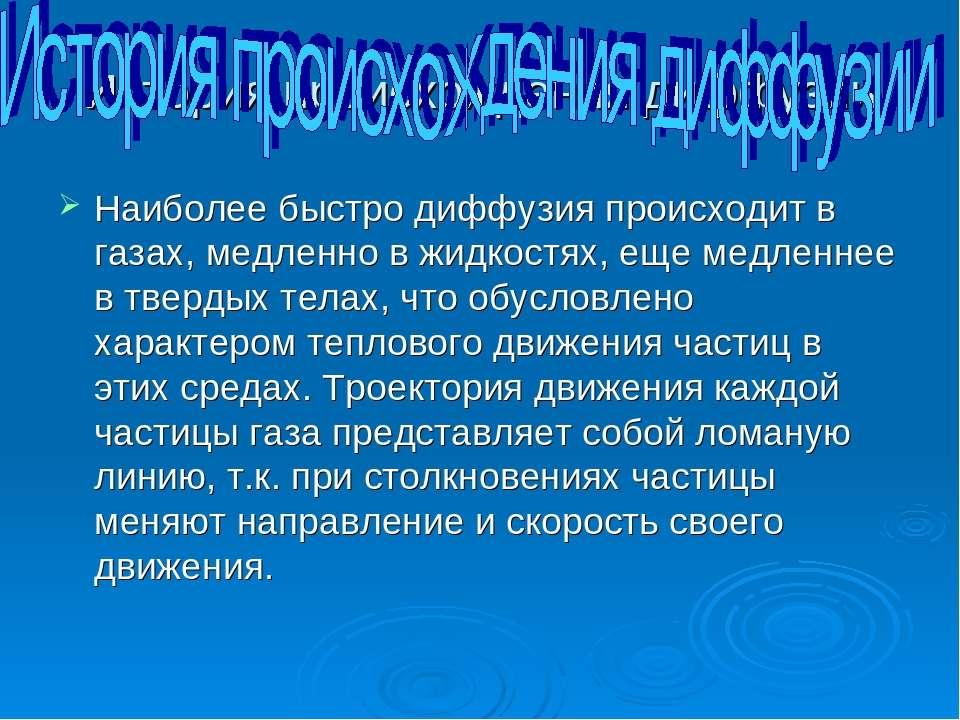 История происхождения диффузии Наиболее быстро диффузия происходит в газах, м...