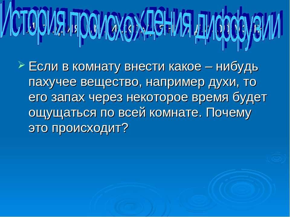История происхождения диффузии Если в комнату внести какое – нибудь пахучее в...