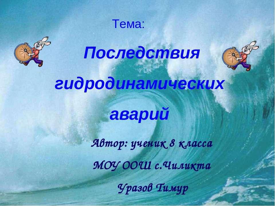 Тема: Автор: ученик 8 класса МОУ ООШ с.Чиликта Уразов Тимур Последствия гидро...
