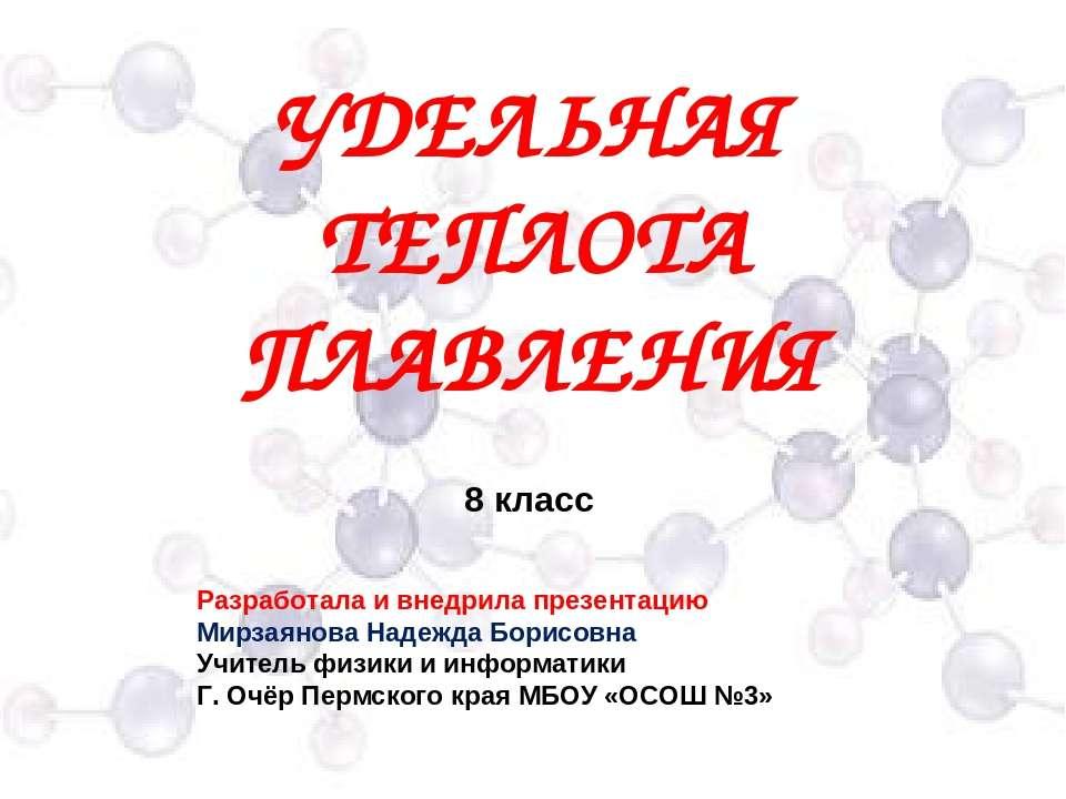 УДЕЛЬНАЯ ТЕПЛОТА ПЛАВЛЕНИЯ 8 класс Разработала и внедрила презентацию Мирзаян...
