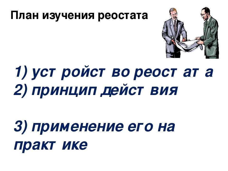 1) устройство реостата 2) принцип действия 3) применение его на практике План...