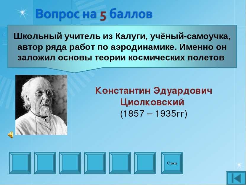 Стоп Константин Эдуардович Циолковский (1857 – 1935гг)