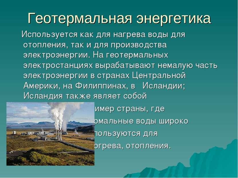 Геотермальная энергетика Используется как для нагрева воды для отопления, так...