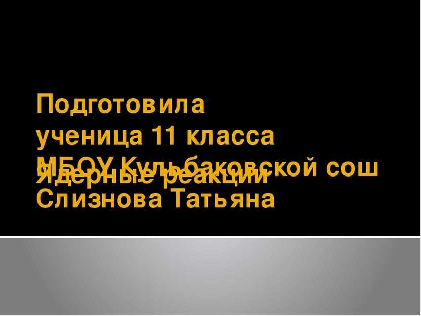 Ядерные реакции Подготовила ученица 11 класса МБОУ Кульбаковской сош Слизнова...