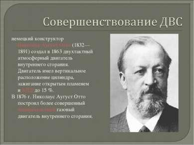 немецкий конструкторНиколаус Аугуст Отто(1832—1891) создал в 1863 двухтактн...