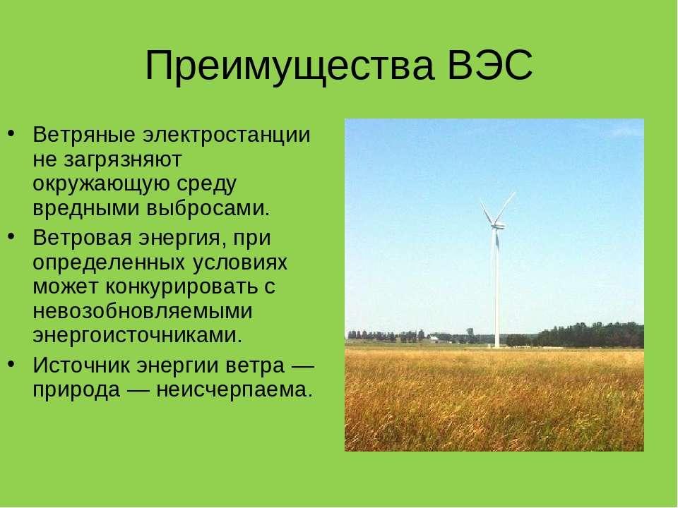 Преимущества ВЭС Ветряные электростанции не загрязняют окружающую среду вредн...