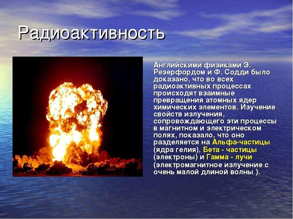 Радиоактивность Английскими физиками Э. Резерфордом и Ф. Содди было доказано,...